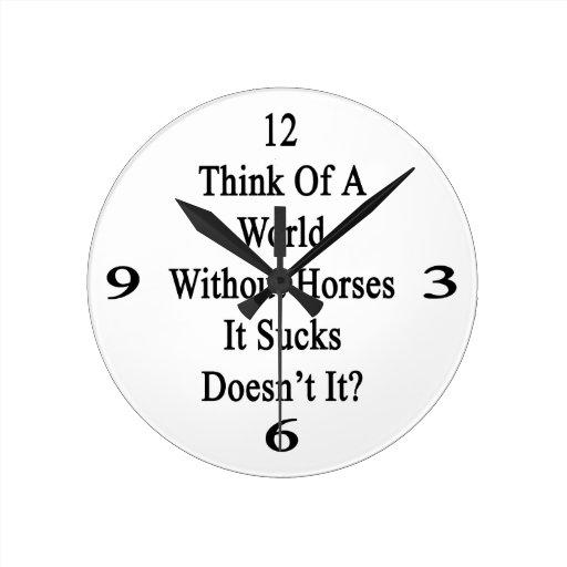 Piénselo en un mundo sin los caballos que Sucks no Relojes De Pared