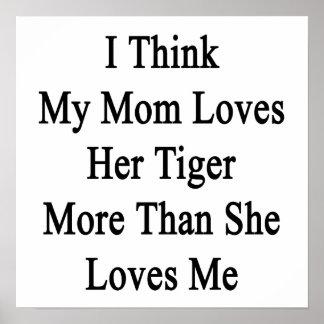 Pienso que mi mamá ama su tigre más que ella ama posters