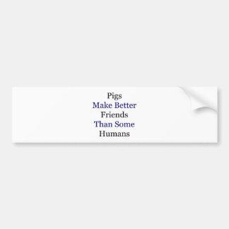 Pigs Make Better Friends Than Some Humans Car Bumper Sticker