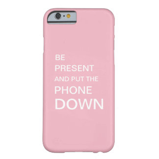 Pink BE PRESENT AND PUT THE PHONE DOWN Barely There iPhone 6 Case