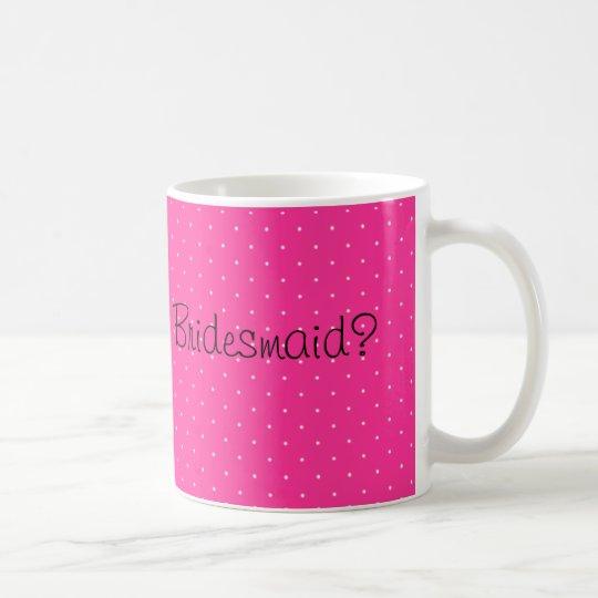 Pink Dotty Will you be my bridesmaid Coffee Mug