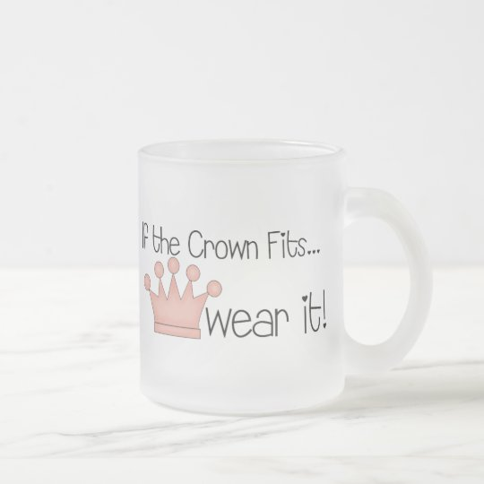 Pink Princess · If the Crown Fits ... Frosted Glass Coffee Mug