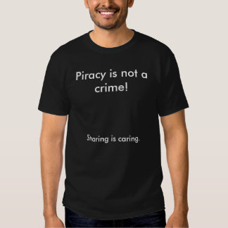 Piracy is not a crime!, Sharing is caring. T-shirt