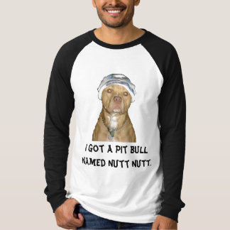 pit, I got a pit bull named Nutt Nutt. T-Shirt