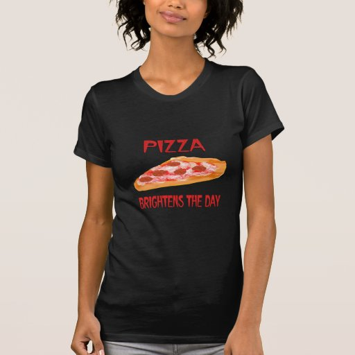 Pizza Brightens the Day Shirts