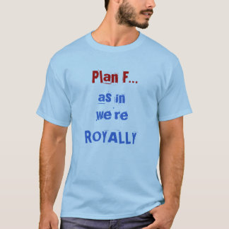 Plan F..., as in, we're ROYALLY T-Shirt