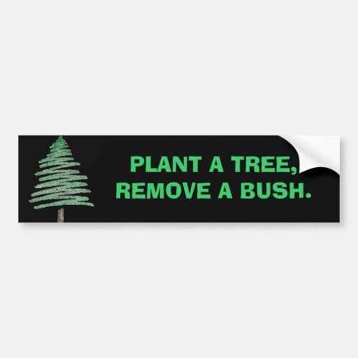 Plant a tree, remove a bush. bumper sticker