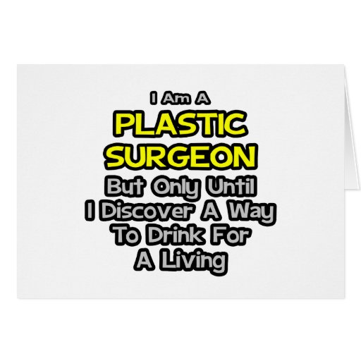 Plastic Surgeon .. Drink for a Living Greeting Cards