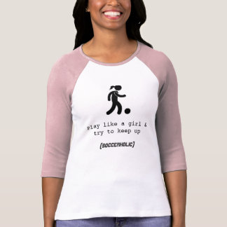 Play like a girl Soccerholic t-shirt
