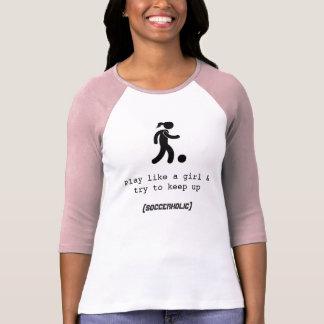 Play like a girl Soccerholic t-shirt