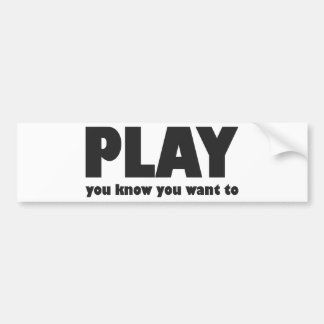 Play - you know you want to bumper sticker