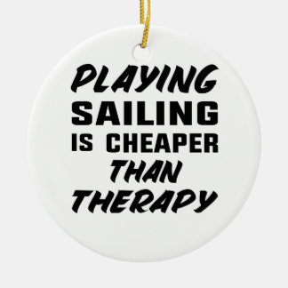 Playing Sailing is cheaper than therapy Ceramic Ornament