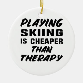 Playing Skiing is cheaper than therapy Ceramic Ornament