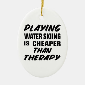 Playing Water Skiing is cheaper than therapy Ceramic Ornament