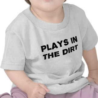 Plays in the Dirt T Shirts