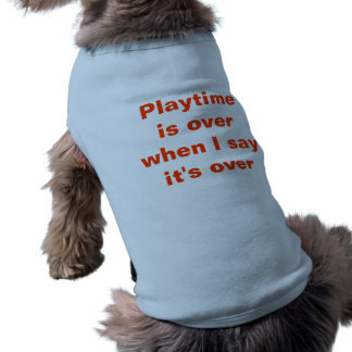 Playtime is over when I say it's over | Dog Shirt