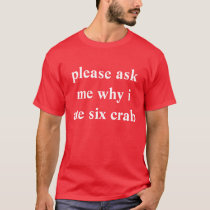 please ask me why i ate six crab T-Shirt