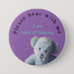 "Please bear with me : I am hard of hearing Button<br><div class=""desc"">For yourself or a loved one who is hearing impaired and wants others to be aware.  Helpful for communicating more easily in shops and crowded noisy situations.</div>"