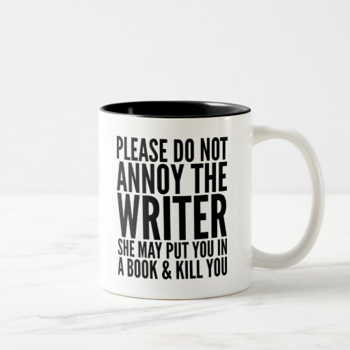 PLEASE DO NOT ANNOY THE WRITER. SHE MAY... MUG