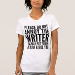 PLEASE DO NOT ANNOY THE WRITER. SHE MAY... T-SHIRT