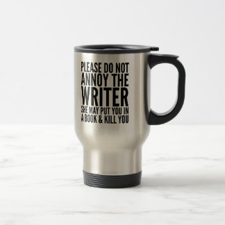 PLEASE DO NOT ANNOY THE WRITER. SHE... TRAVEL MUG