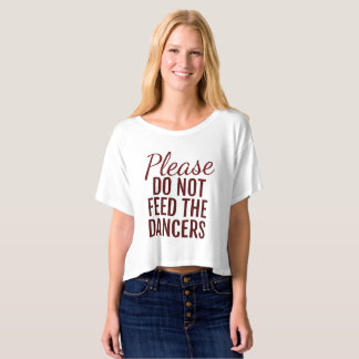 Please Do Not Feed The Dancers Crop Tee