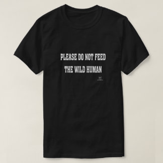 PLEASE DO NOT FEED THE WILD HUMAN. T-Shirt
