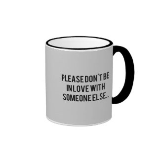 PLEASE DON T BE IN LOVE WITH SOMEONE ELSE SAYINGS MUG