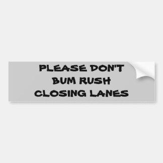 Please Don't Bum Rush Closing lanes Bumper Sticker