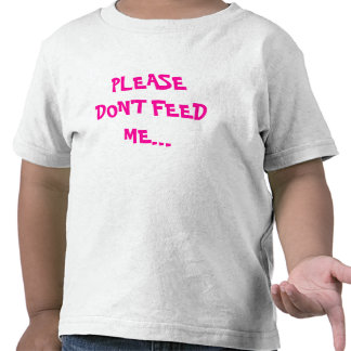 PLEASE DON'T FEED ME... T SHIRT
