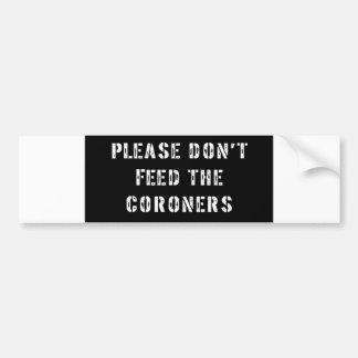 Please Don't Feed The Coroners Bumper Sticker