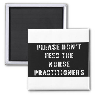 Please Don't Feed The Nurse Practitioners Fridge Magnets