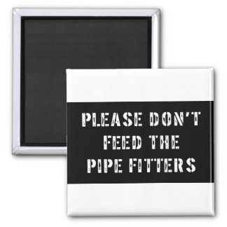 Please Don't Feed the Pipe Fitters 2 Inch Square Magnet