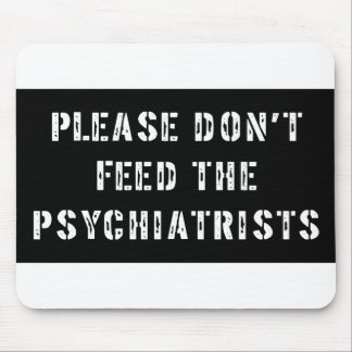 Please Don't Feed The Psychiatrists Mouse Pad