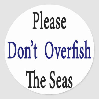 Please Don't Overfish The Seas Classic Round Sticker