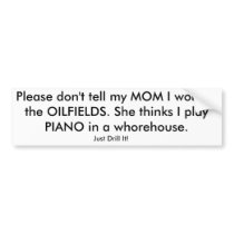 Please don't tell my MOM I work in the OILFIELDS. Bumper Sticker