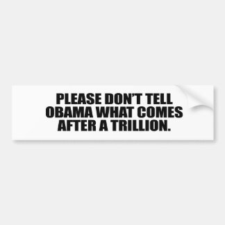 Please don't tell Obama what comes after a trillio Bumper Sticker