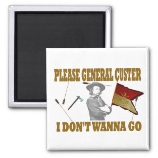 PLEASE GENERAL CUSTER I DON'T WANNA GO 2 INCH SQUARE MAGNET