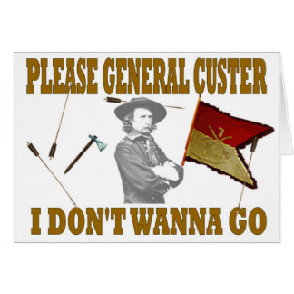 PLEASE GENERAL CUSTER, I DONT WANNA GO CARD