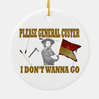 PLEASE GENERAL CUSTER, I DONT WANNA GO CERAMIC ORNAMENT