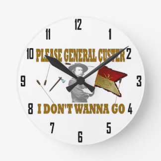 PLEASE GENERAL CUSTER, I DONT WANNA GO ROUND WALLCLOCK