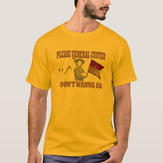 PLEASE GENERAL CUSTER, I DONT WANNA GO T-Shirt