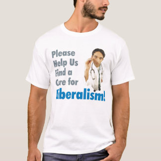 Please Help Us Find a Cure For Liberalism! T-Shirt