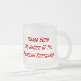 Please State The Nature Of The Financial Emergency Frosted Glass Coffee Mug