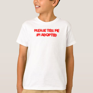 PLEASE TELL ME IM ADOPTED T-Shirt