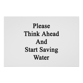 Please Think Ahead And Start Saving Water Poster