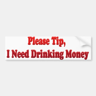 Please Tip, I Need Drinking Money Bumper Sticker