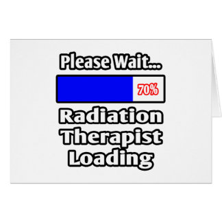 Please Wait...Radiation Therapist Loading Greeting Card