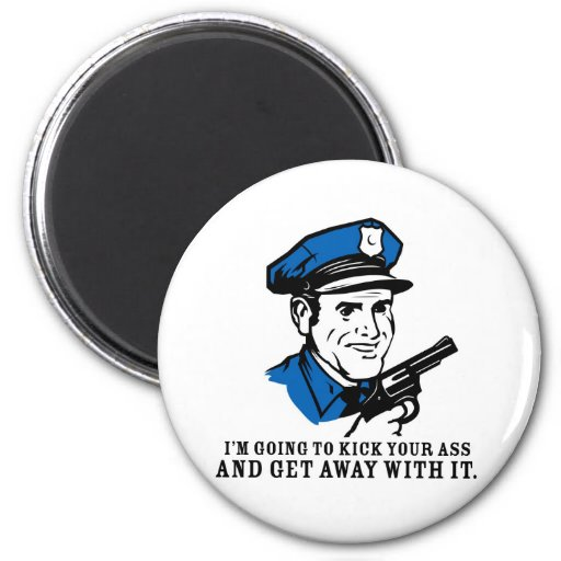 Police Brutality: I'm Going to Kick Your Ass Magne Fridge Magnet