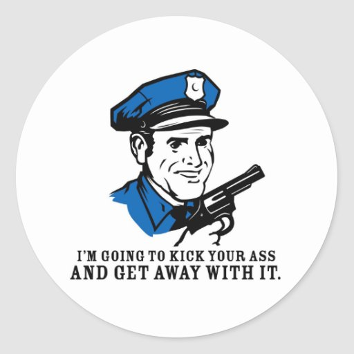 Police Brutality: I'm Going to Kick Your Ass Stick Classic Round Sticker